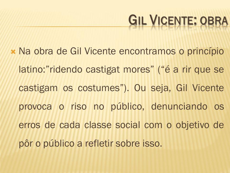 Na obra de Gil Vicente encontramos o princípio latino:ridendo castigat mores (é a rir que se castigam os costumes). Ou seja, Gil Vicente provoca o ris