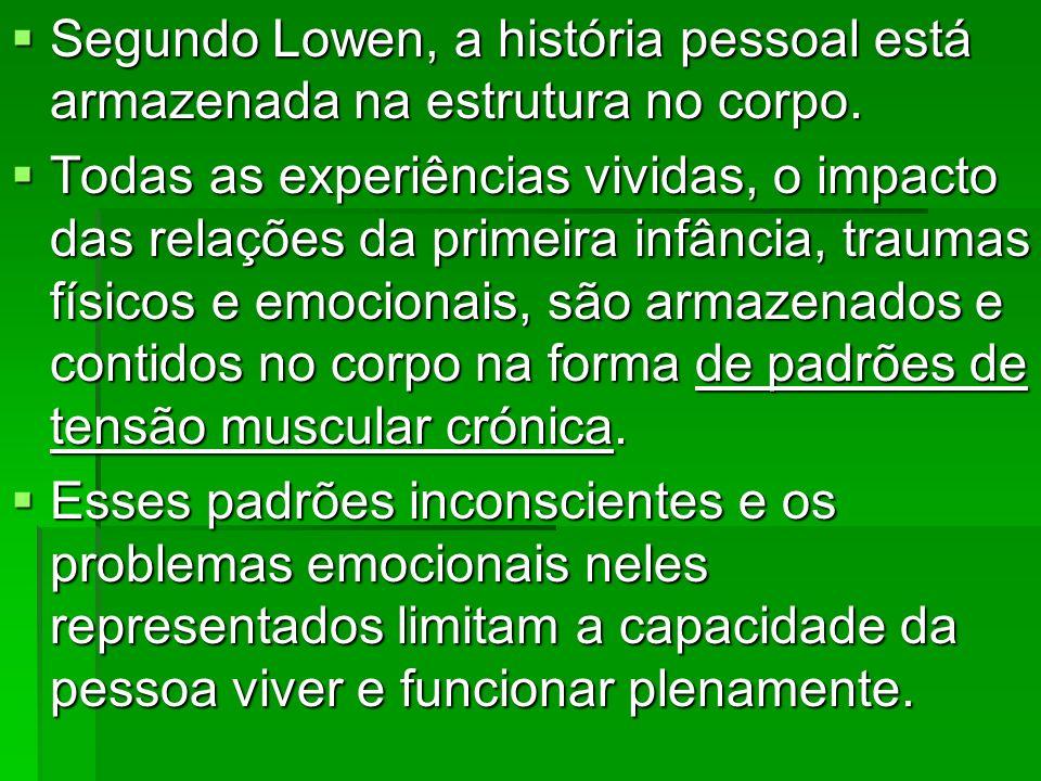 Segundo Lowen, a história pessoal está armazenada na estrutura no corpo. Segundo Lowen, a história pessoal está armazenada na estrutura no corpo. Toda