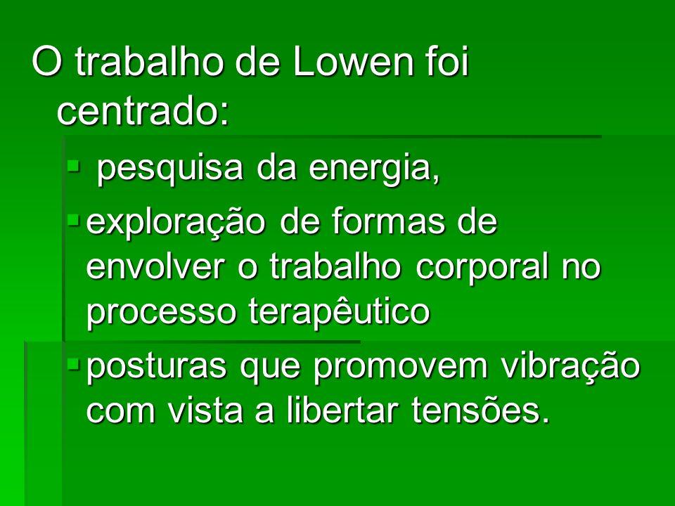 O trabalho de Lowen foi centrado: pesquisa da energia, pesquisa da energia, exploração de formas de envolver o trabalho corporal no processo terapêuti