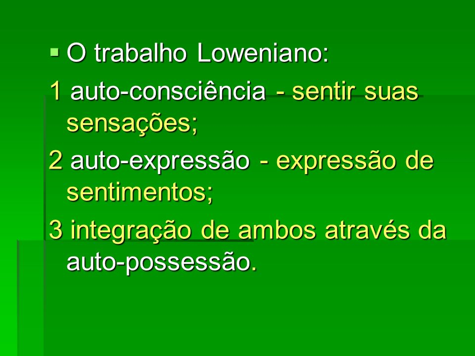 O trabalho Loweniano: O trabalho Loweniano: 1 auto-consciência - sentir suas sensações; 2 auto-expressão - expressão de sentimentos; 3 integração de a