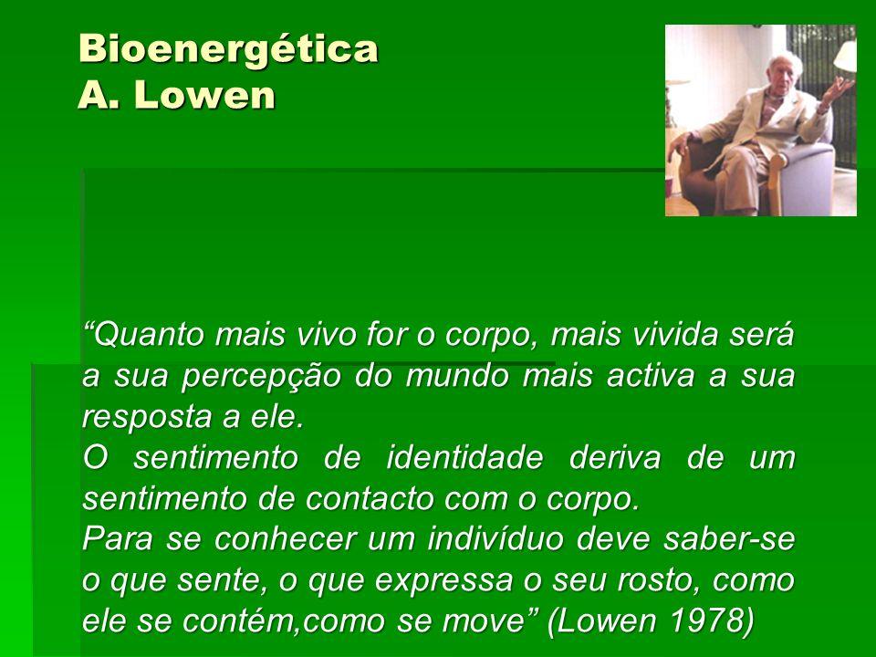 Bioenergética A. Lowen Quanto mais vivo for o corpo, mais vivida será a sua percepção do mundo mais activa a sua resposta a ele. O sentimento de ident