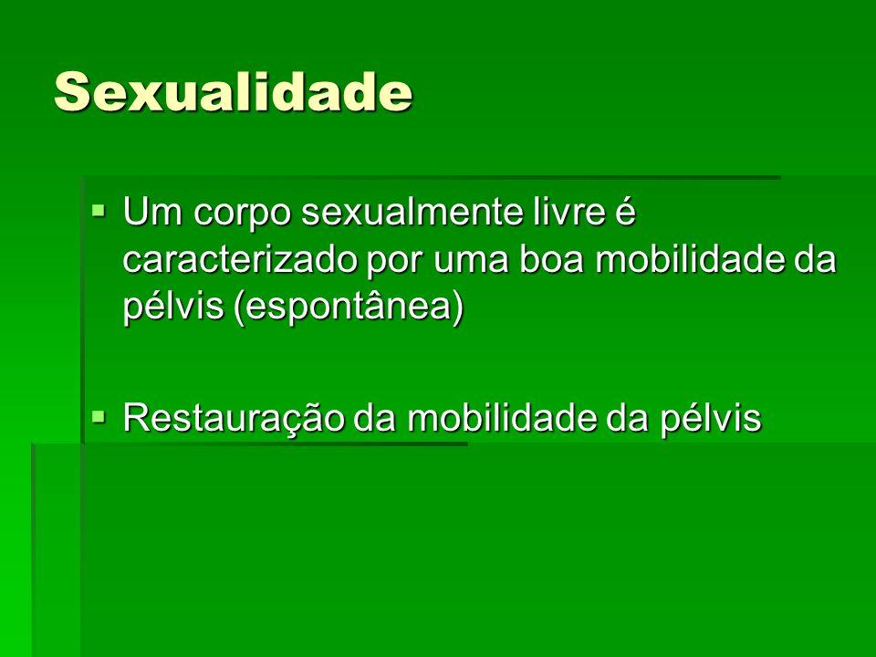 Sexualidade Um corpo sexualmente livre é caracterizado por uma boa mobilidade da pélvis (espontânea) Um corpo sexualmente livre é caracterizado por um