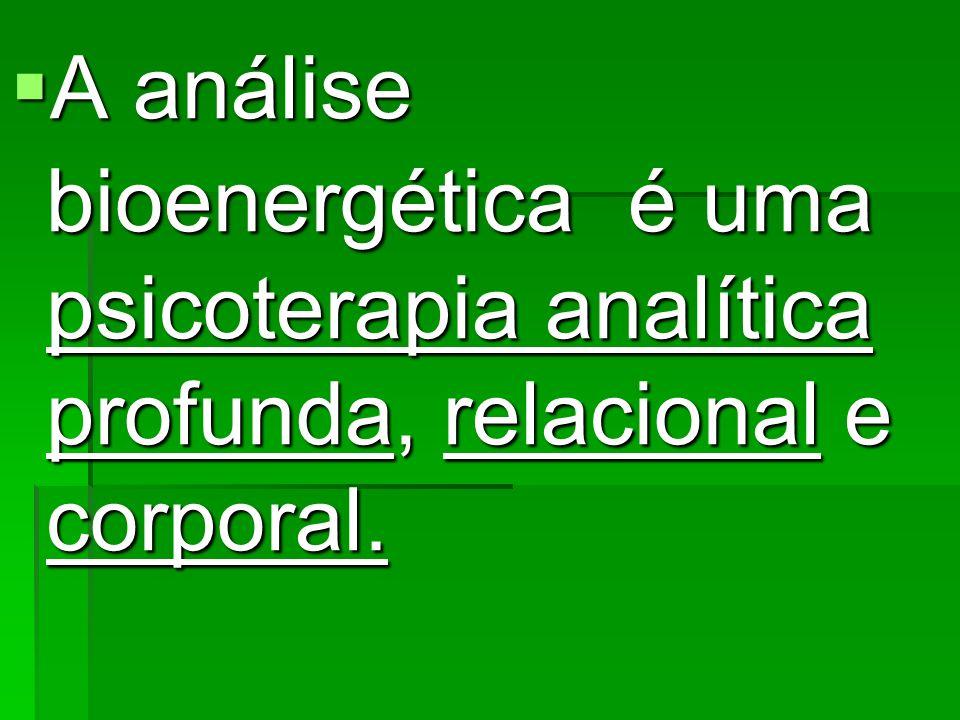 A análise bioenergética é uma psicoterapia analítica profunda, relacional e corporal. A análise bioenergética é uma psicoterapia analítica profunda, r