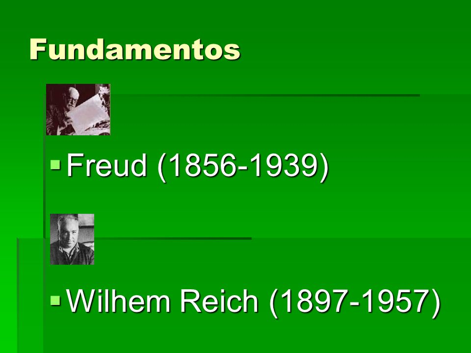 Fundamentos Freud (1856-1939) Freud (1856-1939) Wilhem Reich (1897-1957) Wilhem Reich (1897-1957)