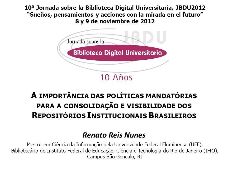 A IMPORTÂNCIA DAS POLÍTICAS MANDATÓRIAS PARA A CONSOLIDAÇÃO E VISIBILIDADE DOS R EPOSITÓRIOS I NSTITUCIONAIS B RASILEIROS Renato Reis Nunes Mestre em