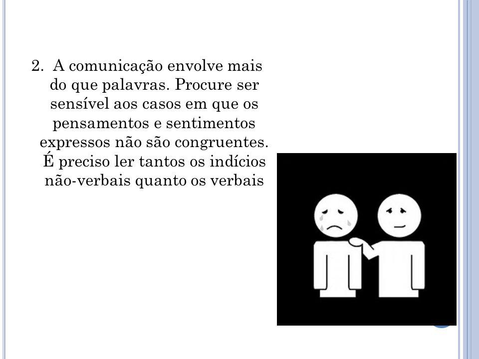 2. A comunicação envolve mais do que palavras. Procure ser sensível aos casos em que os pensamentos e sentimentos expressos não são congruentes. É pre