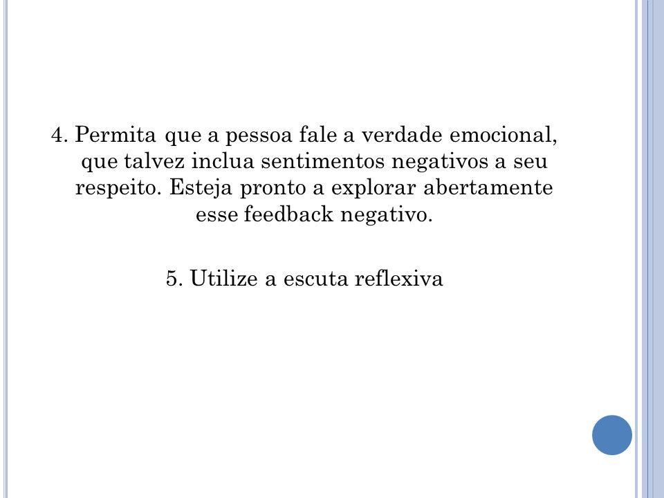 4. Permita que a pessoa fale a verdade emocional, que talvez inclua sentimentos negativos a seu respeito. Esteja pronto a explorar abertamente esse fe