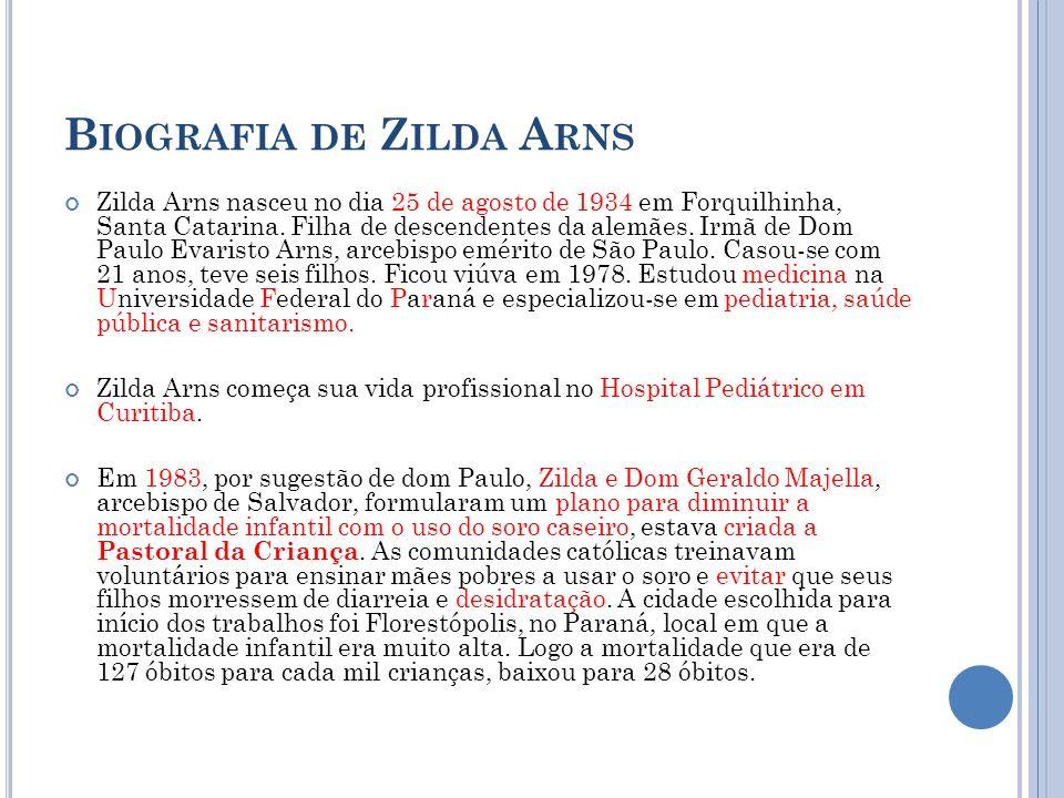 B IOGRAFIA DE Z ILDA A RNS Zilda Arns nasceu no dia 25 de agosto de 1934 em Forquilhinha, Santa Catarina. Filha de descendentes da alemães. Irmã de Do