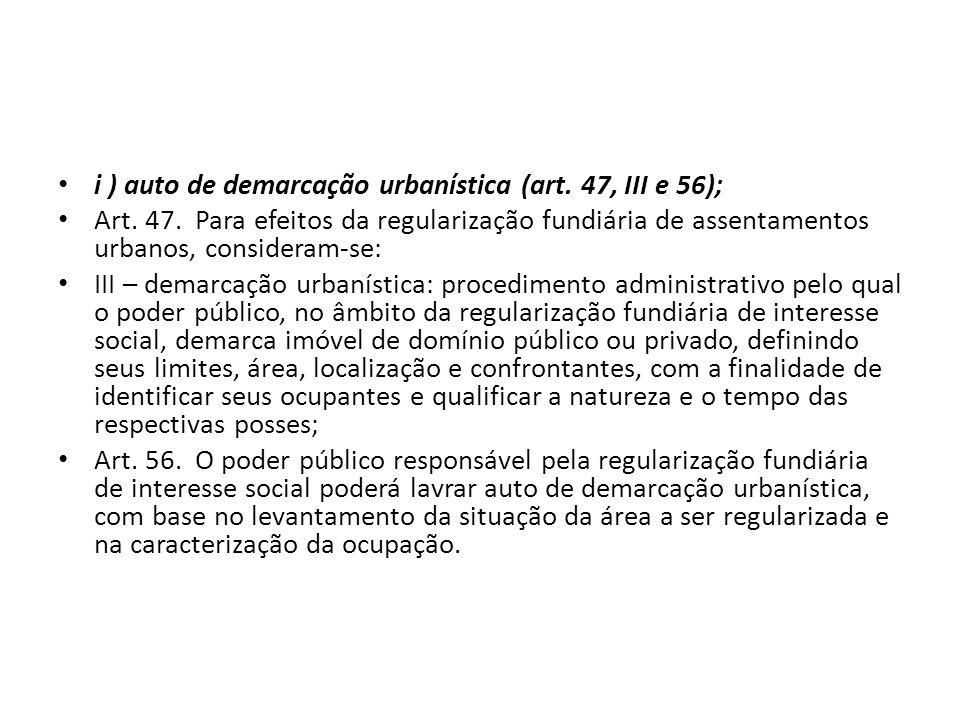 i ) auto de demarcação urbanística (art. 47, III e 56); Art. 47. Para efeitos da regularização fundiária de assentamentos urbanos, consideram-se: III