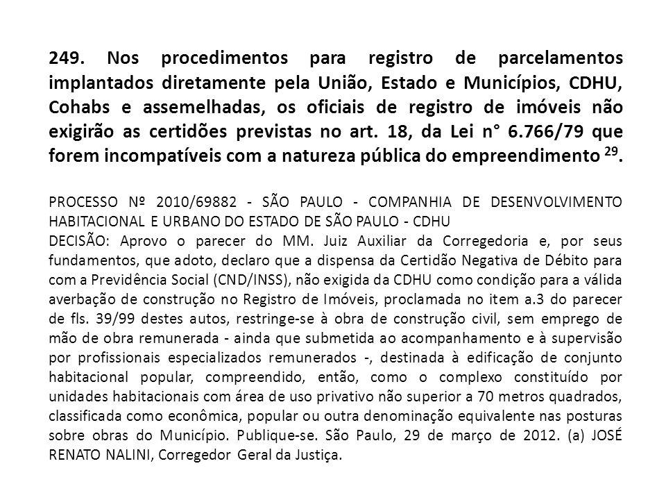 249. Nos procedimentos para registro de parcelamentos implantados diretamente pela União, Estado e Municípios, CDHU, Cohabs e assemelhadas, os oficiai