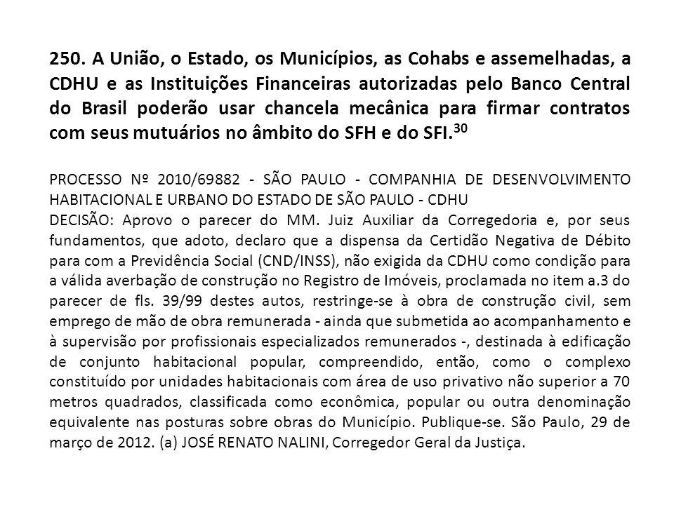 250. A União, o Estado, os Municípios, as Cohabs e assemelhadas, a CDHU e as Instituições Financeiras autorizadas pelo Banco Central do Brasil poderão