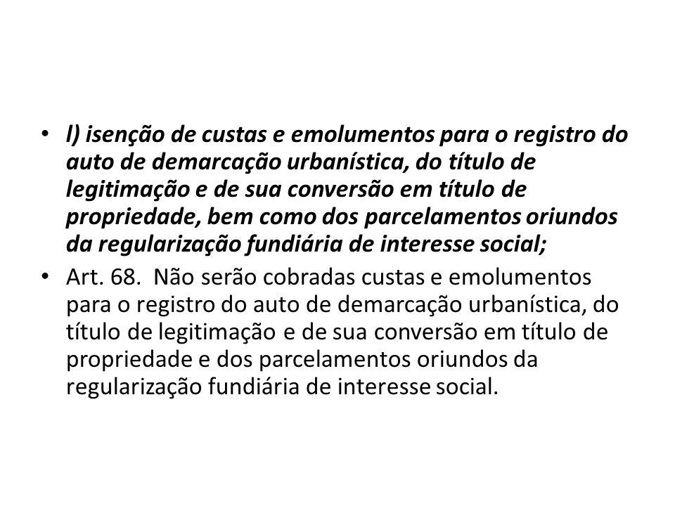 l) isenção de custas e emolumentos para o registro do auto de demarcação urbanística, do título de legitimação e de sua conversão em título de proprie