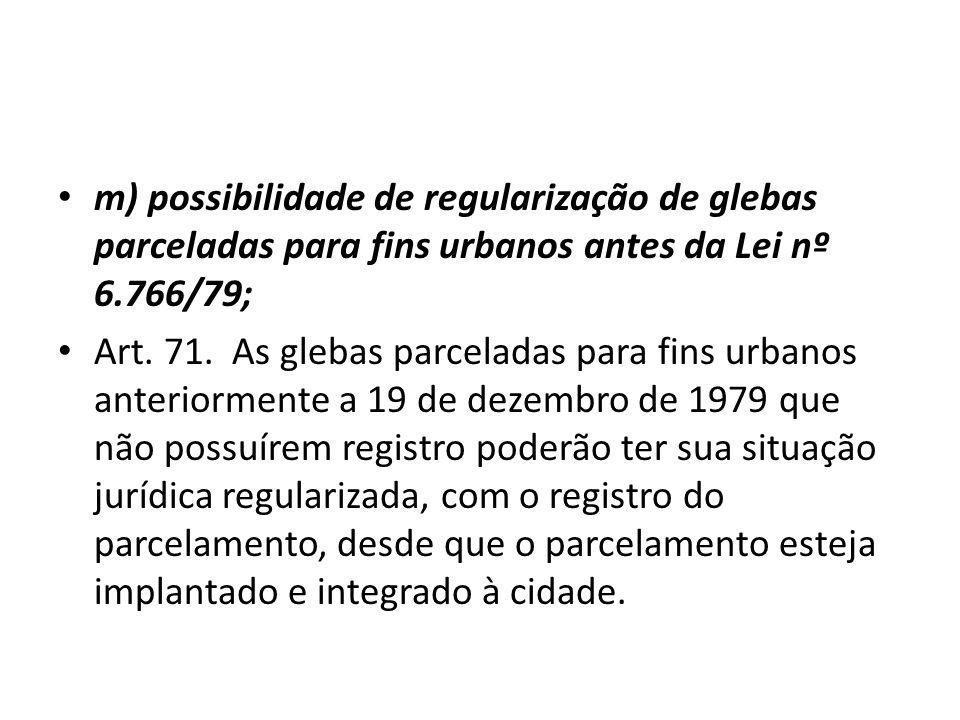 m) possibilidade de regularização de glebas parceladas para fins urbanos antes da Lei nº 6.766/79; Art. 71. As glebas parceladas para fins urbanos ant