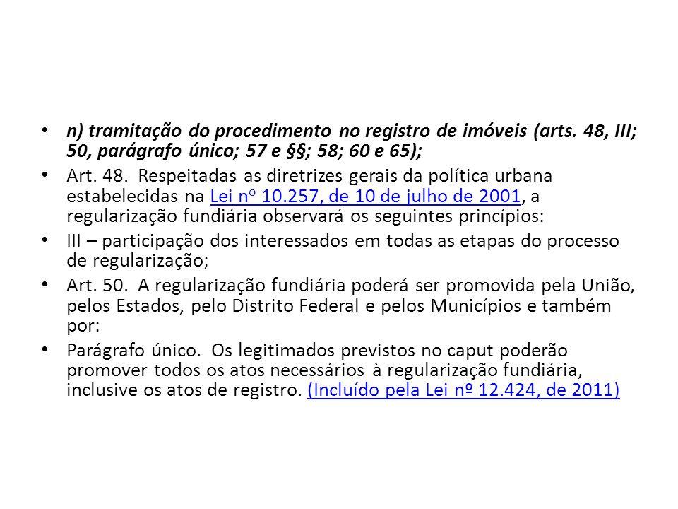 n) tramitação do procedimento no registro de imóveis (arts. 48, III; 50, parágrafo único; 57 e §§; 58; 60 e 65); Art. 48. Respeitadas as diretrizes ge