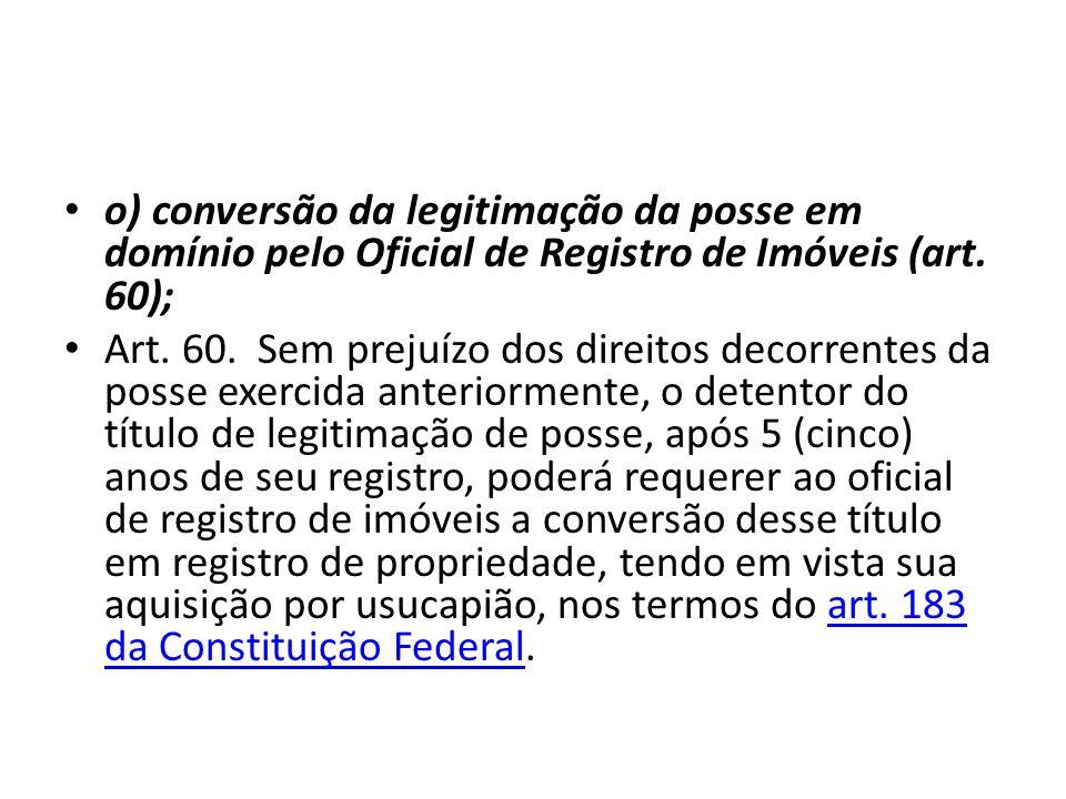 o) conversão da legitimação da posse em domínio pelo Oficial de Registro de Imóveis (art. 60); Art. 60. Sem prejuízo dos direitos decorrentes da posse