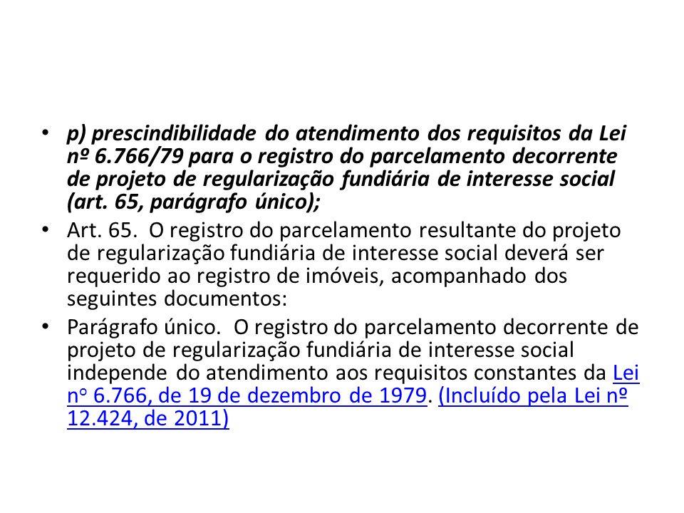 p) prescindibilidade do atendimento dos requisitos da Lei nº 6.766/79 para o registro do parcelamento decorrente de projeto de regularização fundiária