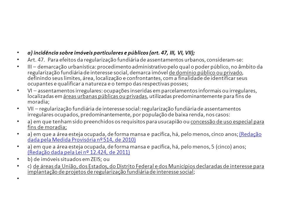 a) incidência sobre imóveis particulares e públicos (art. 47, III, VI, VII); Art. 47. Para efeitos da regularização fundiária de assentamentos urbanos