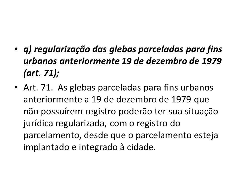 q) regularização das glebas parceladas para fins urbanos anteriormente 19 de dezembro de 1979 (art. 71); Art. 71. As glebas parceladas para fins urban