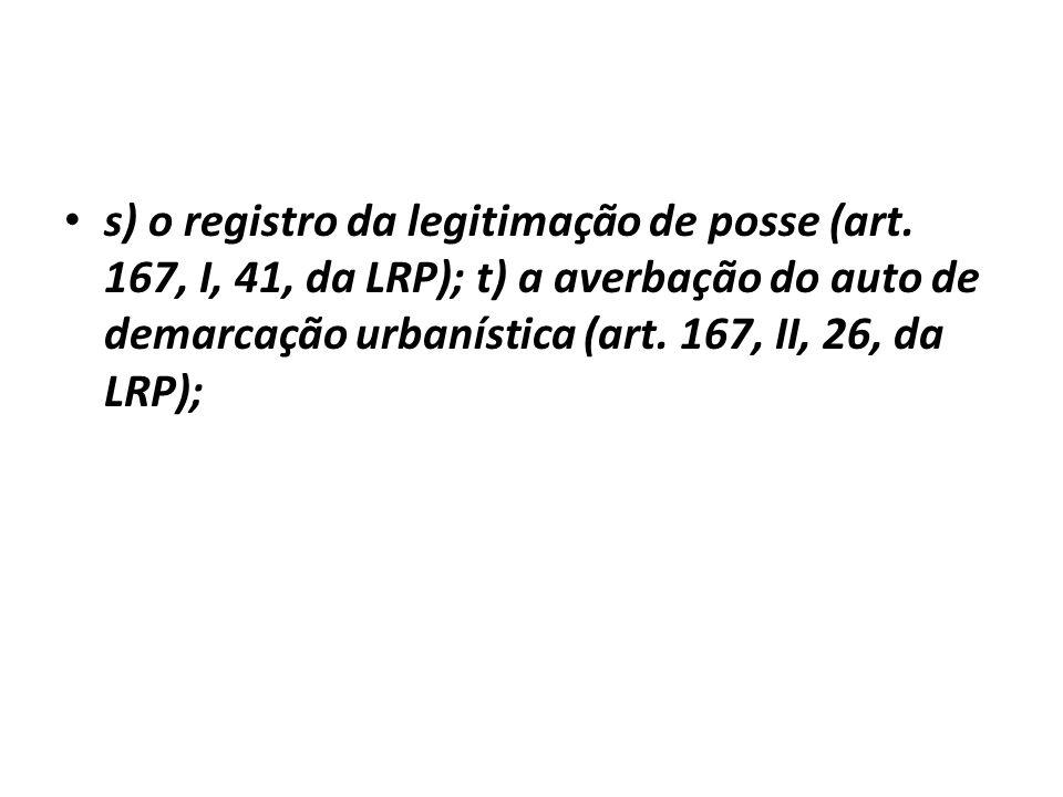 s) o registro da legitimação de posse (art. 167, I, 41, da LRP); t) a averbação do auto de demarcação urbanística (art. 167, II, 26, da LRP);