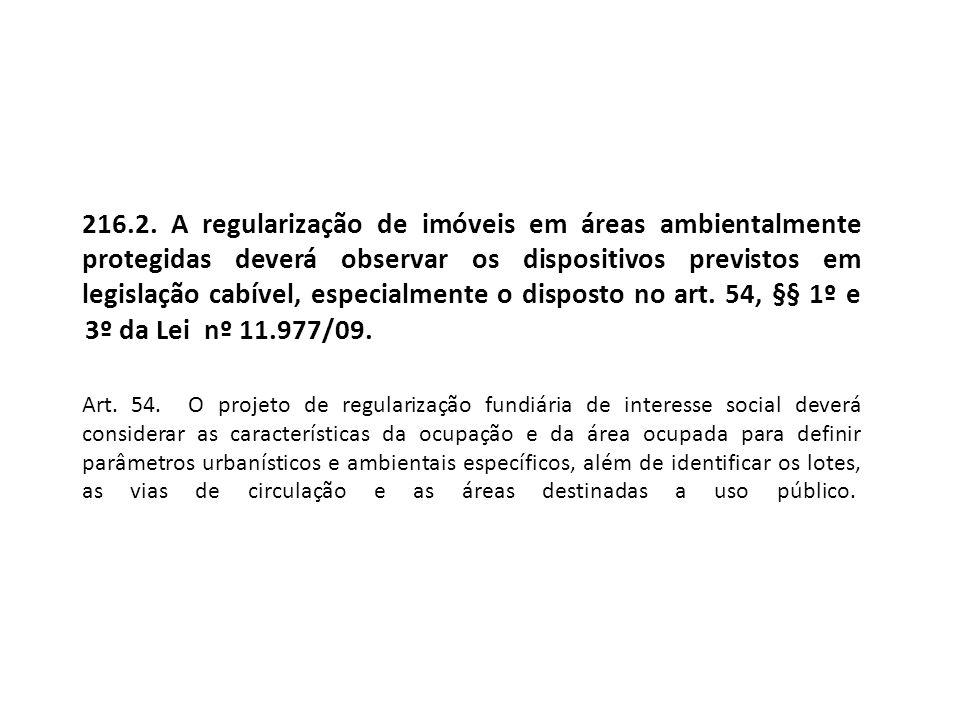 216.2. A regularização de imóveis em áreas ambientalmente protegidas deverá observar os dispositivos previstos em legislação cabível, especialmente o