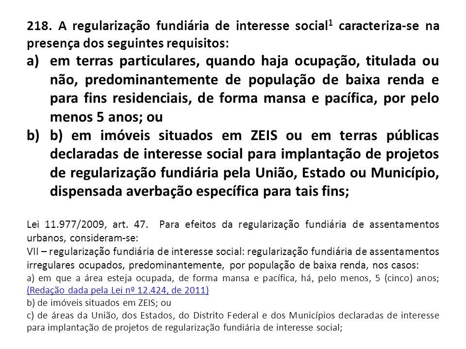 218. A regularização fundiária de interesse social 1 caracteriza-se na presença dos seguintes requisitos: a)em terras particulares, quando haja ocupaç