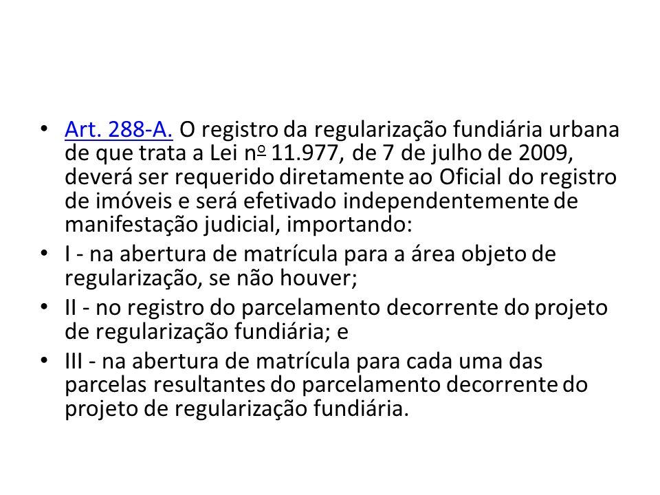 Art. 288-A. O registro da regularização fundiária urbana de que trata a Lei n o 11.977, de 7 de julho de 2009, deverá ser requerido diretamente ao Ofi