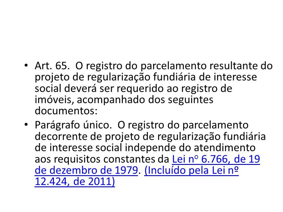 Art. 65. O registro do parcelamento resultante do projeto de regularização fundiária de interesse social deverá ser requerido ao registro de imóveis,
