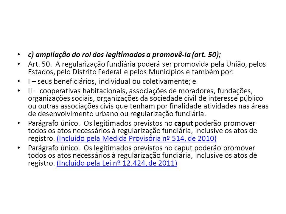 c) ampliação do rol dos legitimados a promovê-la (art. 50); Art. 50. A regularização fundiária poderá ser promovida pela União, pelos Estados, pelo Di