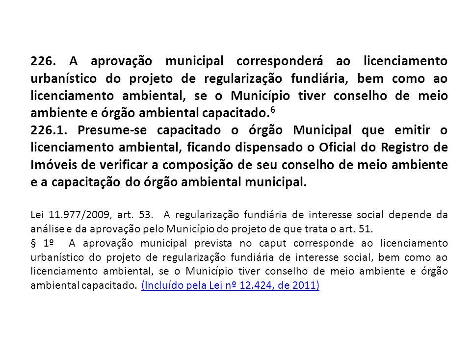 226. A aprovação municipal corresponderá ao licenciamento urbanístico do projeto de regularização fundiária, bem como ao licenciamento ambiental, se o
