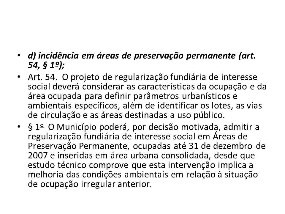 d) incidência em áreas de preservação permanente (art. 54, § 1º); Art. 54. O projeto de regularização fundiária de interesse social deverá considerar
