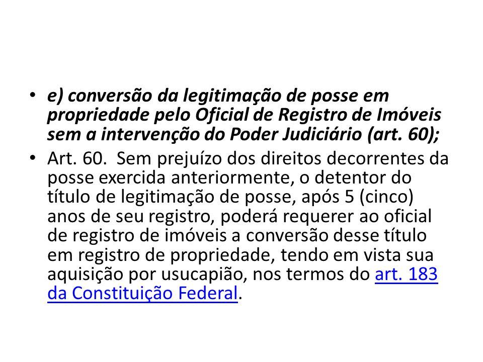 e) conversão da legitimação de posse em propriedade pelo Oficial de Registro de Imóveis sem a intervenção do Poder Judiciário (art. 60); Art. 60. Sem