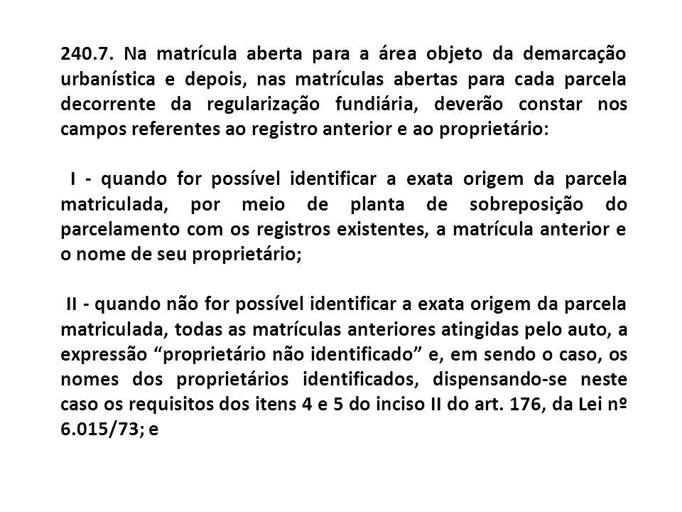 240.7. Na matrícula aberta para a área objeto da demarcação urbanística e depois, nas matrículas abertas para cada parcela decorrente da regularização