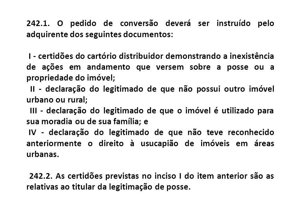 242.1. O pedido de conversão deverá ser instruído pelo adquirente dos seguintes documentos: I - certidões do cartório distribuidor demonstrando a inex