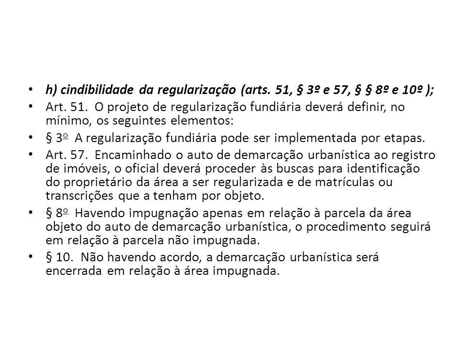 h) cindibilidade da regularização (arts. 51, § 3º e 57, § § 8º e 10º ); Art. 51. O projeto de regularização fundiária deverá definir, no mínimo, os se