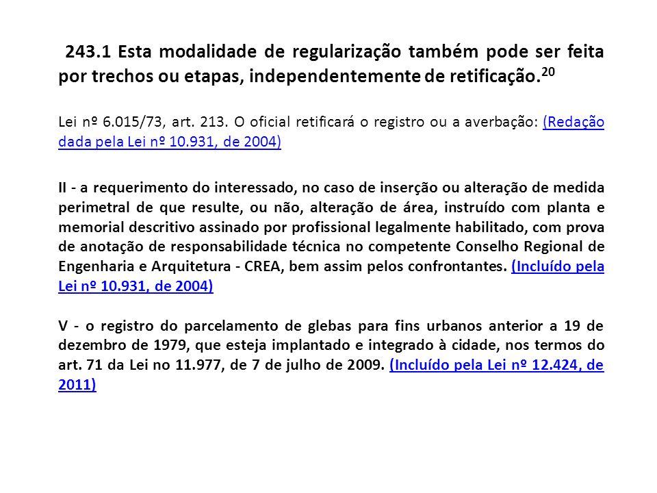 243.1 Esta modalidade de regularização também pode ser feita por trechos ou etapas, independentemente de retificação. 20 Lei nº 6.015/73, art. 213. O
