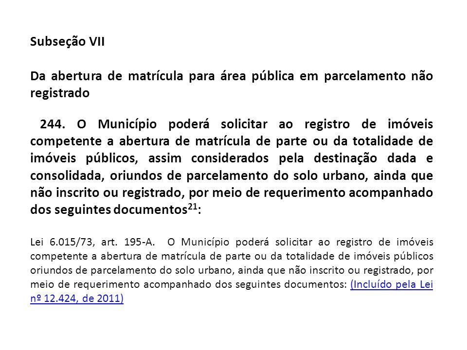Subseção VII Da abertura de matrícula para área pública em parcelamento não registrado 244. O Município poderá solicitar ao registro de imóveis compet