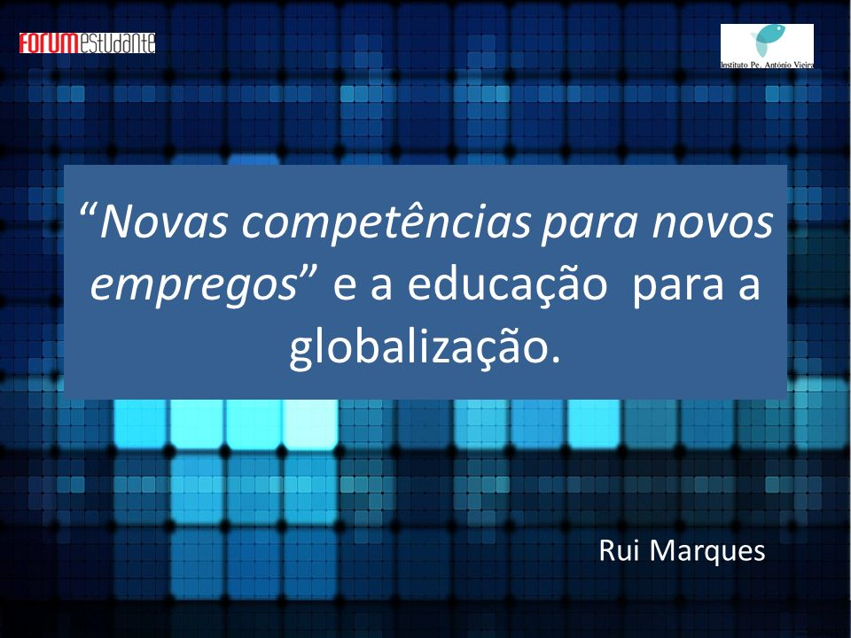 Novas competências para novos empregos e a educação para a globalização. Rui Marques