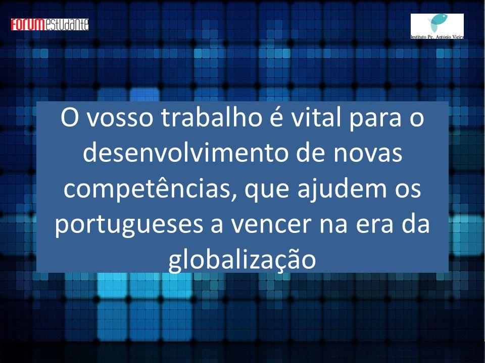 O vosso trabalho é vital para o desenvolvimento de novas competências, que ajudem os portugueses a vencer na era da globalização