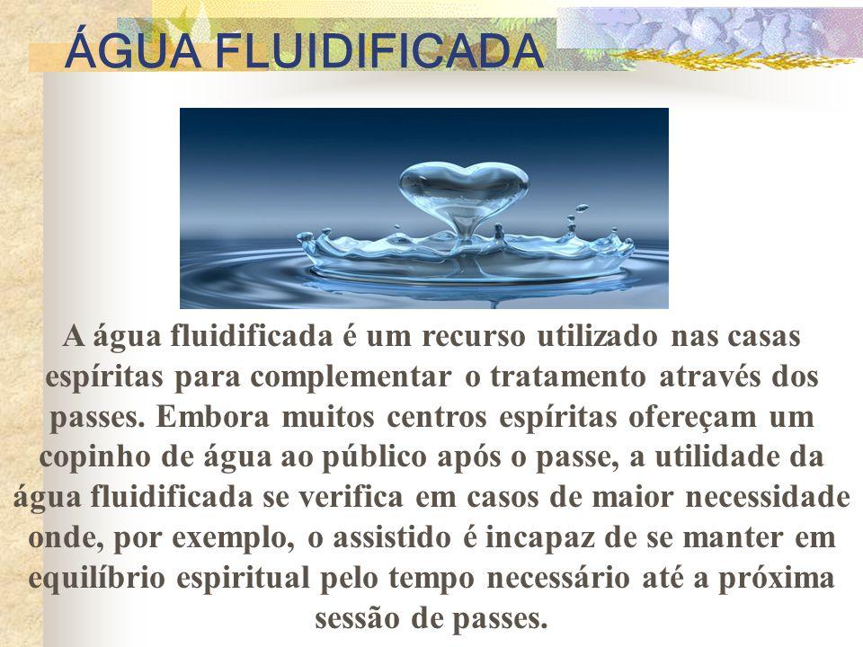 ÁGUA FLUIDIFICADA A água fluidificada é um recurso utilizado nas casas espíritas para complementar o tratamento através dos passes.