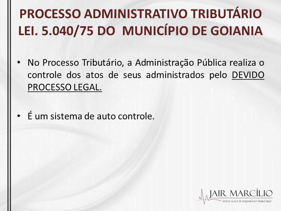 PROCESSO ADMINISTRATIVO TRIBUTÁRIO LEI. 5.040/75 DO MUNICÍPIO DE GOIANIA No Processo Tributário, a Administração Pública realiza o controle dos atos d