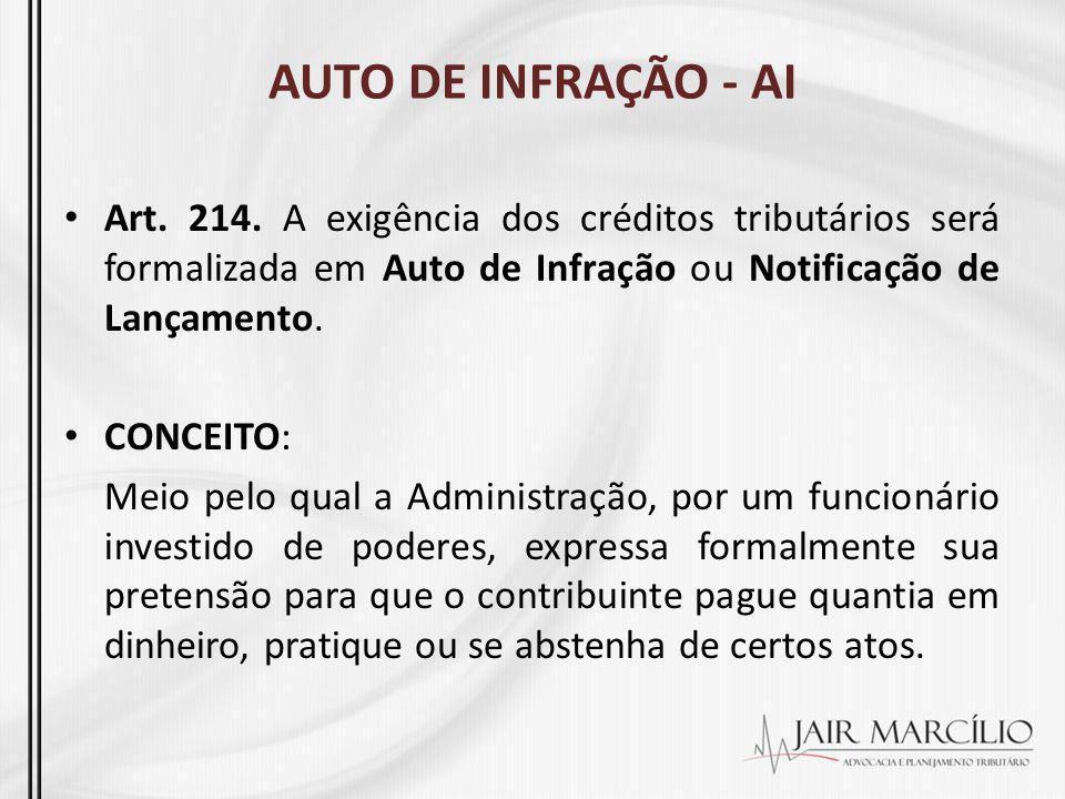 AUTO DE INFRAÇÃO - AI Art. 214. A exigência dos créditos tributários será formalizada em Auto de Infração ou Notificação de Lançamento. CONCEITO: Meio