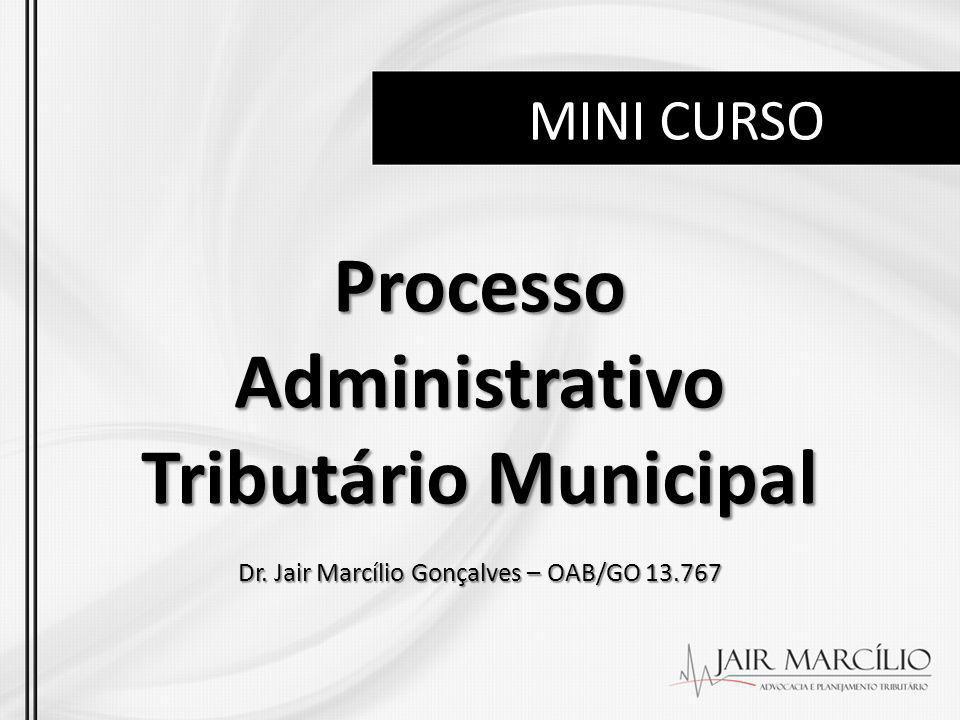 MINI CURSO Processo Administrativo Tributário Municipal Dr. Jair Marcílio Gonçalves – OAB/GO 13.767