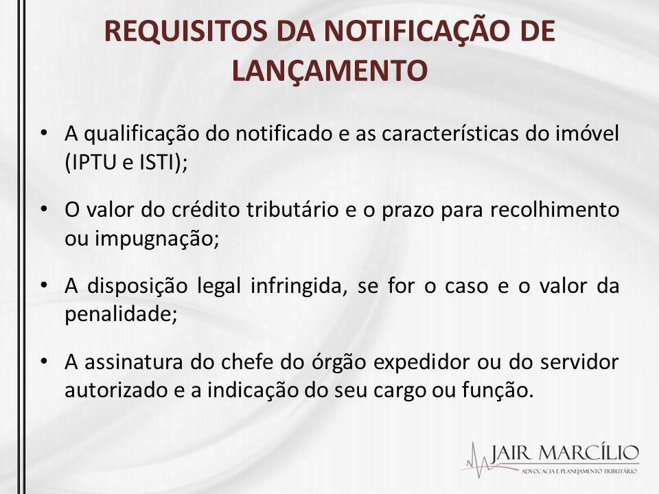 REQUISITOS DA NOTIFICAÇÃO DE LANÇAMENTO A qualificação do notificado e as características do imóvel (IPTU e ISTI); O valor do crédito tributário e o p