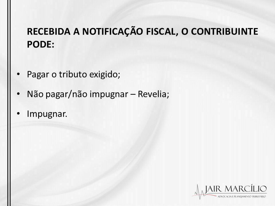 RECEBIDA A NOTIFICAÇÃO FISCAL, O CONTRIBUINTE PODE: Pagar o tributo exigido; Não pagar/não impugnar – Revelia; Impugnar.
