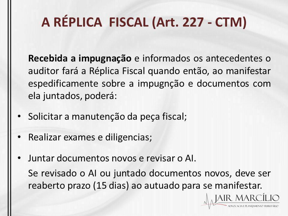 A RÉPLICA FISCAL (Art. 227 - CTM) Recebida a impugnação e informados os antecedentes o auditor fará a Réplica Fiscal quando então, ao manifestar esped