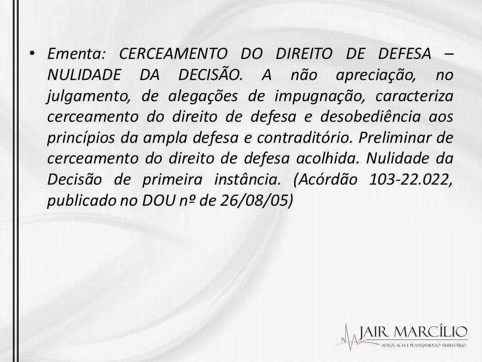 Ementa: CERCEAMENTO DO DIREITO DE DEFESA – NULIDADE DA DECISÃO. A não apreciação, no julgamento, de alegações de impugnação, caracteriza cerceamento d