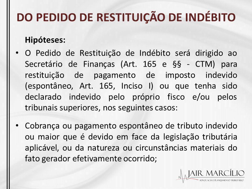 DO PEDIDO DE RESTITUIÇÃO DE INDÉBITO Hipóteses: O Pedido de Restituição de Indébito será dirigido ao Secretário de Finanças (Art. 165 e §§ - CTM) para