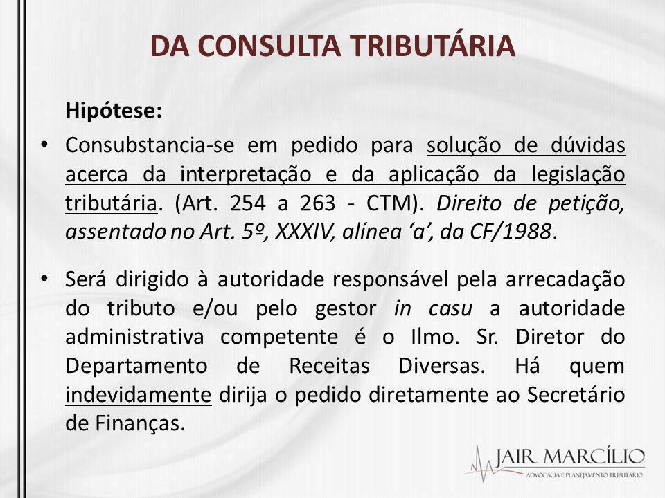 DA CONSULTA TRIBUTÁRIA Hipótese: Consubstancia-se em pedido para solução de dúvidas acerca da interpretação e da aplicação da legislação tributária. (
