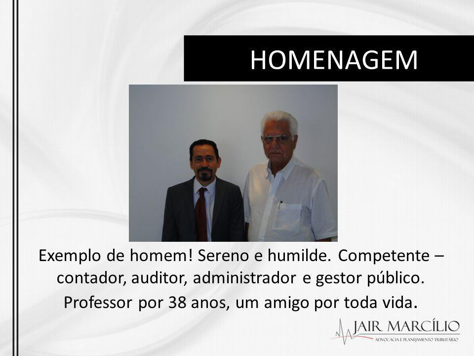 HOMENAGEM Exemplo de homem! Sereno e humilde. Competente – contador, auditor, administrador e gestor público. Professor por 38 anos, um amigo por toda