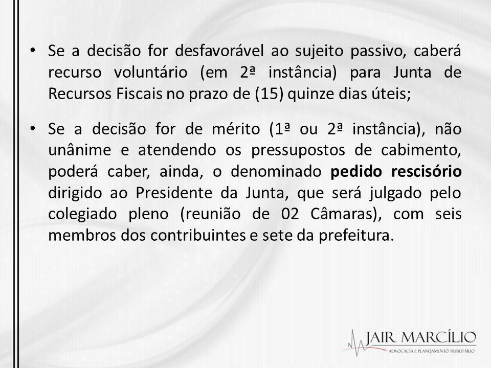 Se a decisão for desfavorável ao sujeito passivo, caberá recurso voluntário (em 2ª instância) para Junta de Recursos Fiscais no prazo de (15) quinze d